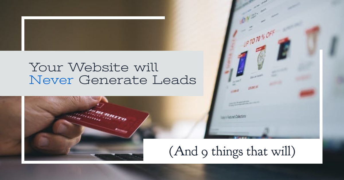 Your Website Will Never Generate Leads (and 9 Things That Will)